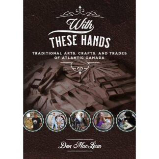 With These Hands: Traditional Arts, Crafts & Trades of Atlantic Canada