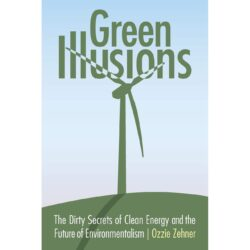 Green Illusions: The Dirty Secrets of Clean Energy and the Future of Environmentalism
