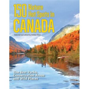 150 NATURE HOT SPOTS IN CANADA: THE BEST PARKS, CONSERVATION AREAs